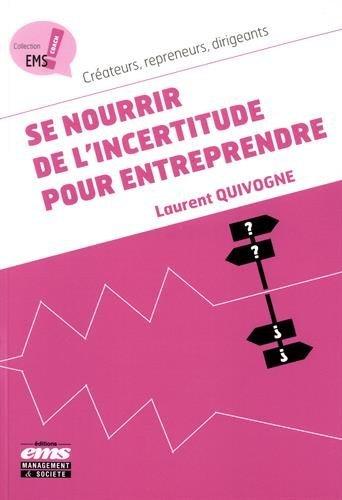 Se nourrir de l'incertitude pour entreprendre: Créateurs, repreneurs, dirigeants. par Laurent Quivogne
