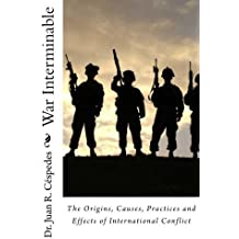 War Interminable: The Origins, Causes, Practices and Effects of International Conflict by Dr. Juan R. C??spedes Ph.D. (2011-12-02)
