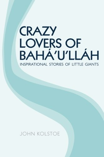 crazy-lovers-of-bahullh-inspirational-stories-of-little-giants-by-john-kolstoe-2015-07-31