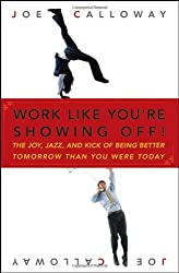 Work Like You're Showing Off: The Joy, Jazz, and Kick of Being Better Tomorrow Than You Were Today