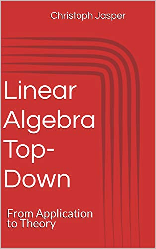 Linear Algebra Top-Down: From Application to Theory (English Edition)