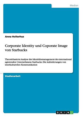 Corporate Identity und Coporate Image von Starbucks: Theoriebasierte Analyse des Identitätsmanagement des international agierenden Unternehmens ... von interkulturellen Kommunikation