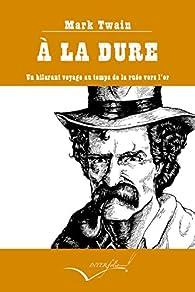 A la dure : Un hilarant voyage au temps de la ruée vers l'or par Mark Twain