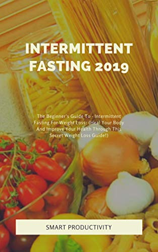 Intermittent Fasting 2019: The Beginner's Guide To - Intermittent Fasting  For Weight Loss: (Heal Your Body And Improve Your Health Through This  Secret