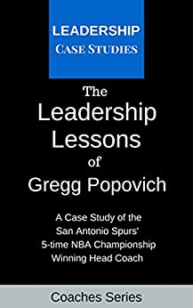The Leadership Lessons of Gregg Popovich: A Case Study on the San Antonio Spurs' 5-time NBA Championship Winning Head Coach (English Edition) par [Leadership Case Studies]