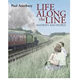 [ LIFE ALONG THE LINE A NOSTALGIC CELEBRATION OF RAILWAYS AND RAILWAY PEOPLE BY ATTERBURY, PAUL](AUTHOR)HARDBACK