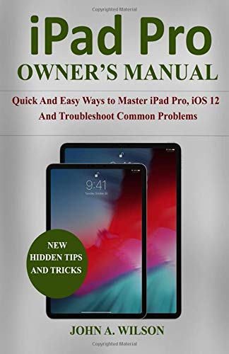 iPad Pro OWNER'S  MANUAL: Quick And Easy Ways to Master iPad Pro, iOS 12 and Troubleshoot Common Problems por John A. Wilson
