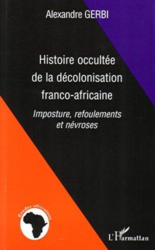 Histoire occultée de la décolonisation franco-africaine: Imposture, refoulements et névroses