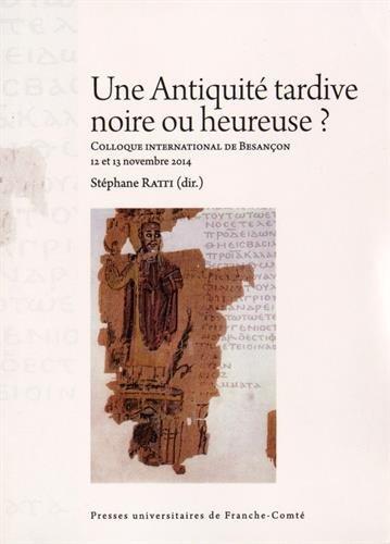 Une Antiquité tardive noire ou heureuse ? : Actes du colloque international de Besançon (12 et 13 novembre 2014) par Stéphane Ratti, Collectif