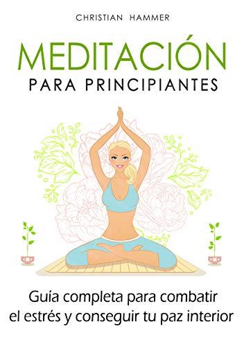 Meditación para principiantes: Guía completa para combatir el estrés y conseguir tu paz interior por Christian Hammer