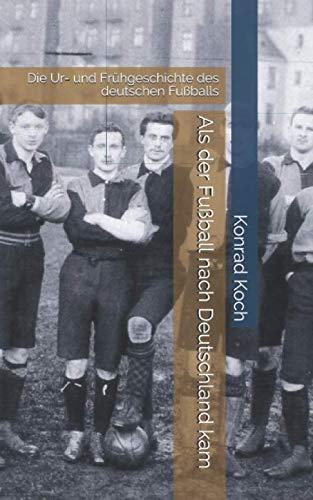 Als der Fußball nach Deutschland kam: Die Ur- und Frühgeschichte des deutschen Fußballs