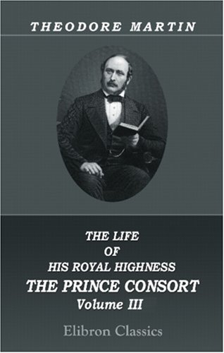 The Life of His Royal Highness the Prince Consort: Volume 3