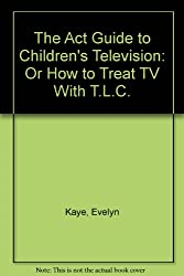 The ACT guide to children's television: Or how to treat TV with T.L.C by Kaye...