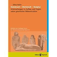 Steinbruch-Werkstatt-Skulptur: Untersuchungen zu Aufbau und Organisation griechischer Bildhauerwerkstätten
