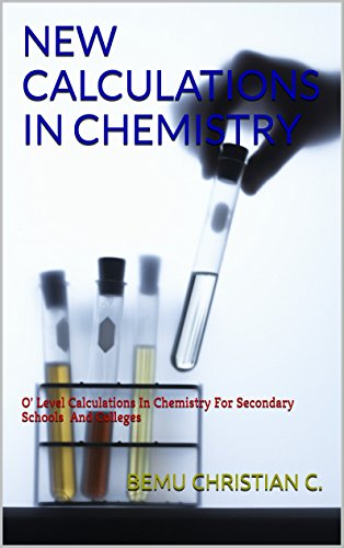 NEW CALCULATIONS IN CHEMISTRY: O' Level Calculations In Chemistry For Secondary Schools And Colleges