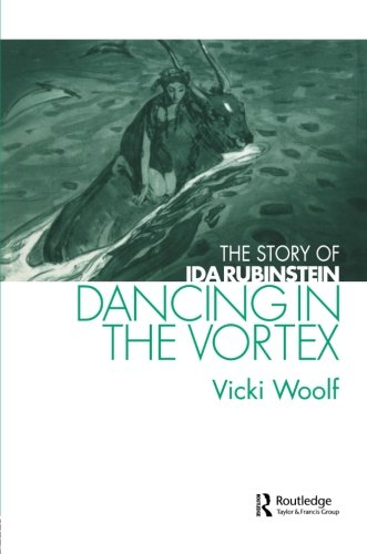 Dancing in the Vortex: The Story of Ida Rubinstein (Choreography and Dance Studies Series)
