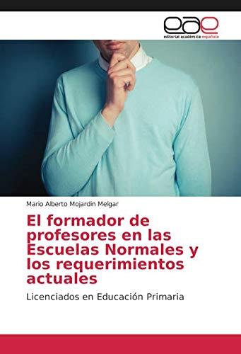 El formador de profesores en las Escuelas Normales y los requerimientos actuales: Licenciados en Educación Primaria por Mario Alberto Mojardin Melgar