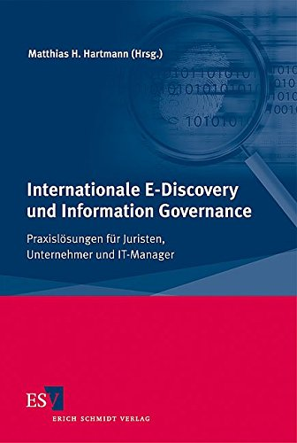 Internationale E-Discovery und Information Governance: Praxislösungen für Juristen, Unternehmer und IT-Manager