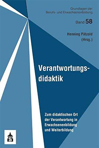 Verantwortungsdidaktik: Zum didaktischen Ort der Verantwortung in Erwachsenenbildung und Weiterbildung (Grundlagen der Berufs- und Erwachsenenbildung) -