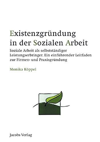 Existenzgründung in der Sozialen Arbeit: Soziale Arbeit als selbstständiger Leistungserbringer. Ein einführender Leitfaden zur Firmen- und Praxisgründung