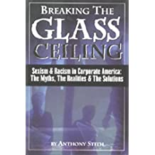 Breaking the Glass Ceiling: Sexism & Racism in Corporate America: The Myths, Realities & Solutions