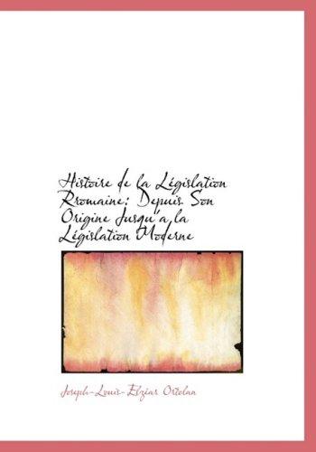Histoire de la Législation Rromaine: Depuis Son Origine Jusqu'a la Législation Moderne: Depuis Son Origine Jusqu'a La LAcgislation Moderne (Large Print Edition)
