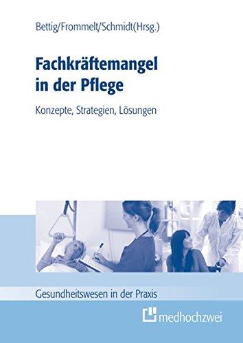 Fachkräftemangel in der Pflege: Konzepte, Strategien, Lösungen (Gesundheitswesen in der Praxis)