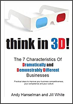 Think in 3D!: The 7 Characteristics Of Dramatically And Demonstrably Different Businesses by [Hanselman, Andy, White, Jill]