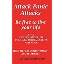 Attack Panic Attacks, how to beat anxiety, anger, IBS, insomnia, phobias, stress and panic by John Smale (2015-01-22)