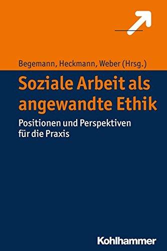 Soziale Arbeit als angewandte Ethik: Positionen und Perspektiven für die Praxis