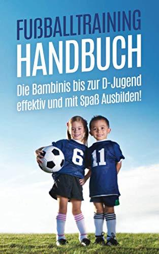 Fußballtraining Handbuch: Die Bambinis bis zur D-Jugend effektiv und mit Spaß Ausbilden!