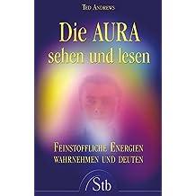 Die Aura sehen und lesen - Feinstoffliche Energien wahrnehmen und deuten