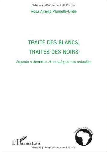 Traité des blancs, traités des noirs : Aspects méconnus et conséquences actuelles de Rosa Amelia Plumelle-Uribe ( 8 octobre 2008 )