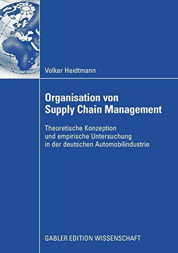 Organisation von Supply Chain Management: Theoretische Konzeption und Empirische Untersuchung in der Deutschen Automobilindustrie
