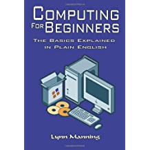 Computing For Beginners: The Basics Explained in Plain English