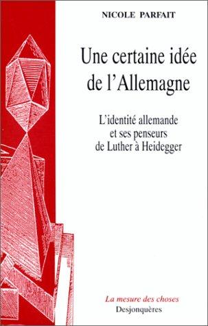 Une certaine idée de l'Allemagne : L'Identité allemande et ses penseurs de Luther à Heidegger