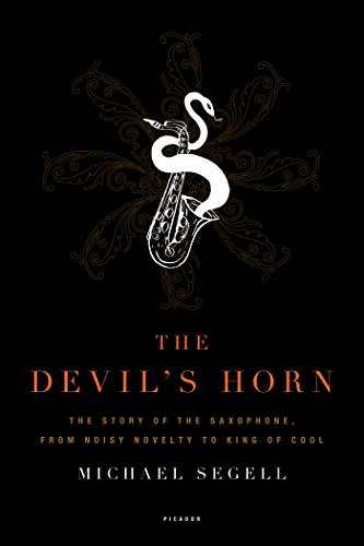 The Devil's Horn: The Story of the Saxophone, from Noisy Novelty to King of Cool -