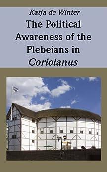 The Political Awareness of the Plebeians in Coriolanus (English Edition) von [de Winter, Katja]