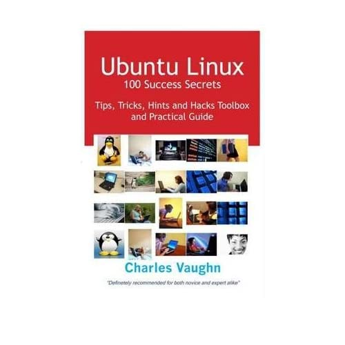 [(Ubuntu Linux - 100 Success Secrets: Tips, Tricks, Hints and Hacks Toolbox and Practical Guide)] [by: Charles Vaughn]