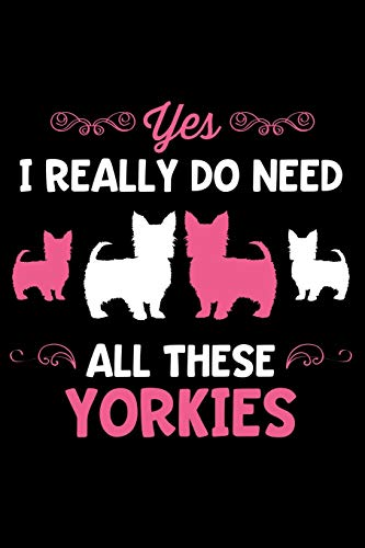 Yes I Really Do Need All These Yorkies: Lined Page Journal for Yorkshire Terrier Lovers and Dog Owners