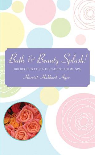 Bath & Beauty Splash!: 100 Recipes for a Decadent Home Spa (Spa Splash)