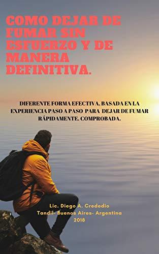 COMO DEJAR DE FUMAR SIN ESFUERZO Y DE MANERA DEFINITIVA.: DIFERENTE FORMA EFECTIVA, BASADA EN LA EXPERIENCIA PASO A PASO  PARA  DEJAR DE FUMAR RÁPIDAMENTE. COMPROBADA. por Lic. Diego Andres Crededio