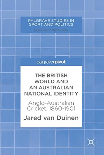 The British World and an Australian National Identity: Anglo-Australian Cricket, 1860-1901 (Palgrave Studies in Sport and Politics)