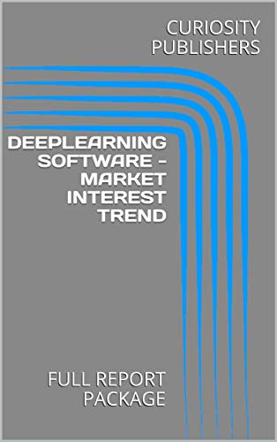 DEEPLEARNING SOFTWARE - MARKET INTEREST TREND: FULL REPORT PACKAGE (English  Edition)