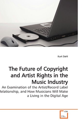 The Future of Copyright and Artist Rights in the Music Industry: An Examination of the Artist/Record Label Relationship, and How Musicians Will Make a Living in the Digital Age