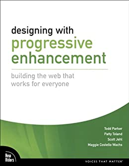 Designing with Progressive Enhancement: Building the Web that Works for Everyone (Voices That Matter) by [Parker, Todd, Jehl, Scott, Costello Wachs, Maggie, Toland, Patty]