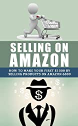 Selling on Amazon: How to Make Your First $1000 by Selling Products on Amazon (selling on amazon, physical products, passive income for life, amazon.com, ... seller seccrets, fulfillment by amazon)