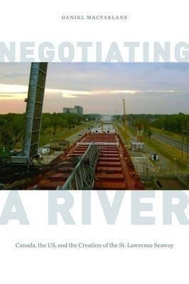 [Negotiating a River: Canada, the US, and the Creation of the St. Lawrence Seaway] (By: Daniel Macfarlane) [published: October, 2014]