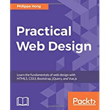 Practical Web Design: Learn the fundamentals of web design with HTML5, CSS3, Bootstrap, jQuery, and Vue.js
