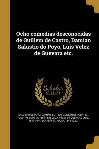 Ocho Comedias Desconocidas de Guillem de Castro, Damian Salustio Do Poyo, Luis Velez de Guevara Etc.